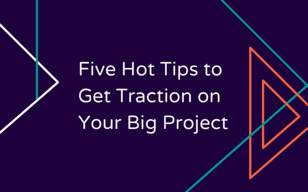 Five Hot Tips to Get Traction on Your Big Project