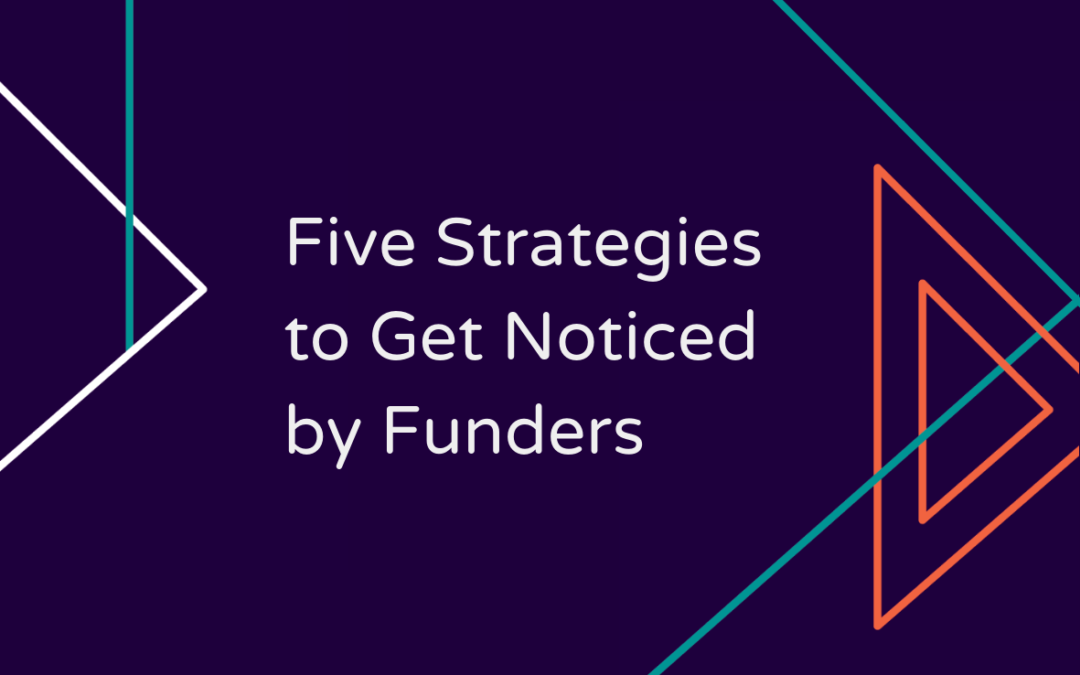 Five Strategies to Get Noticed by Funders