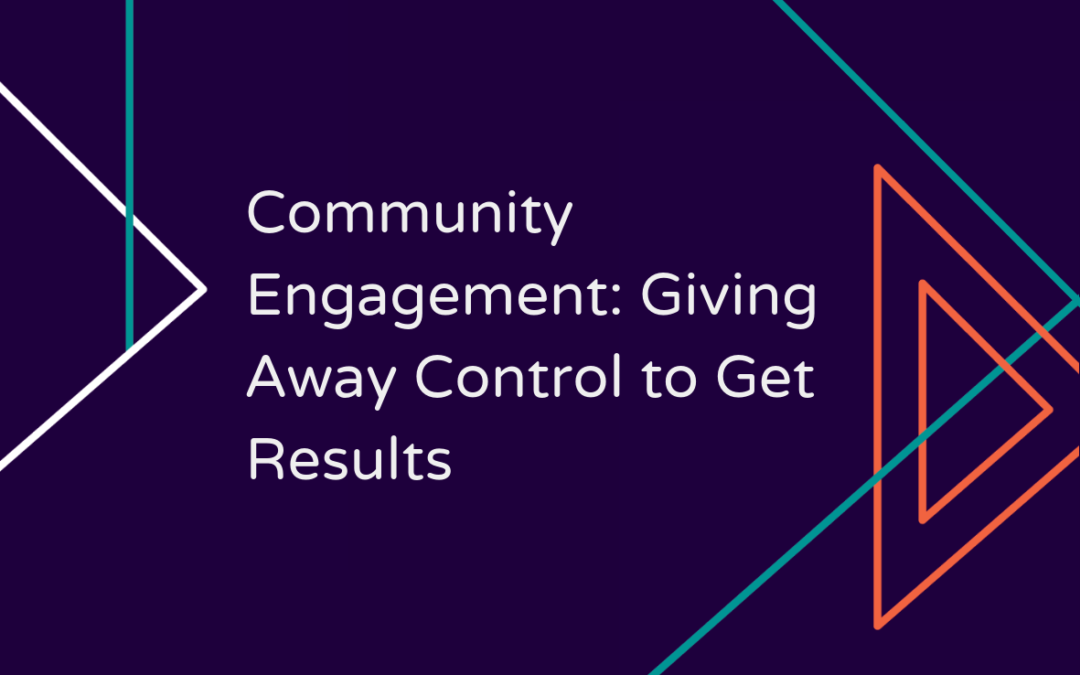 Community Engagement: Giving Away Control to Get Results
